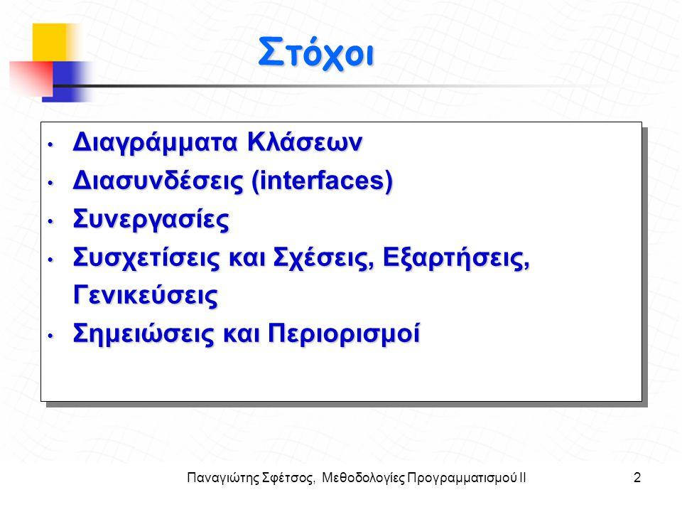 Παναγιώτης Σφέτσος, Μεθοδολογίες Προγραμματισμού ΙΙ13 Στόχοι Σχέσεις μεταξύ Κλάσεων (Relationships) Οι πιο σημαντικές σχέσεις στην αντικειμενοστρεφή τεχνολογία λογισμικού οι : Συσχετίσεις (associations) Εξαρτήσεις (dependencies) Γενικεύσεις (generalizations) Συσσωματώσεις (aggregations) Συνθέσεις (Compositions) Διαφορετικές γραμμές και βέλη χαρακτηρίζουν τις σχέσεις Οι πιο σημαντικές σχέσεις στην αντικειμενοστρεφή τεχνολογία λογισμικού οι : Συσχετίσεις (associations) Εξαρτήσεις (dependencies) Γενικεύσεις (generalizations) Συσσωματώσεις (aggregations) Συνθέσεις (Compositions) Διαφορετικές γραμμές και βέλη χαρακτηρίζουν τις σχέσεις