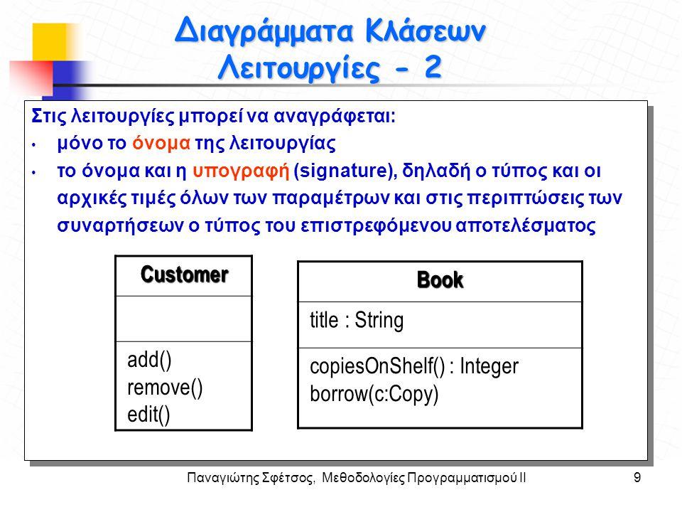 Παναγιώτης Σφέτσος, Μεθοδολογίες Προγραμματισμού ΙΙ10 Στόχοι Διαγράμματα Κλάσεων Λειτουργίες - 2 Στις λειτουργίες μπορεί να αναγράφεται: μόνο το όνομα της λειτουργίας το όνομα και η υπογραφή (signature), δηλαδή ο τύπος και οι αρχικές τιμές όλων των παραμέτρων και ο τύπος του επιστρεφόμενου αποτελέσματος.