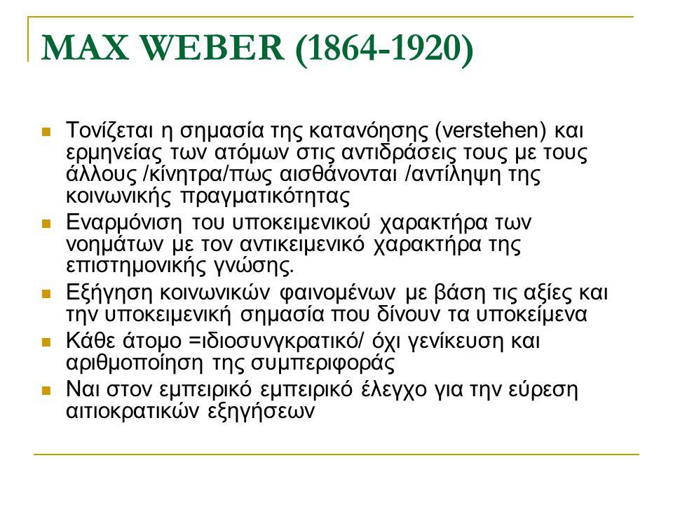 MAX WEBER (1864-1920) Τονίζεται η σημασία της κατανόησης (verstehen) και ερμηνείας των ατόμων στις αντιδράσεις τους με τους άλλους /κίνητρα/πως αισθάν