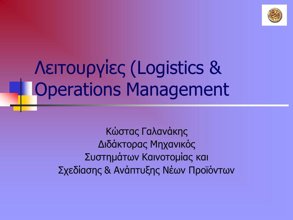 Λειτουργίες (Logistics & Operations Management Κώστας Γαλανάκης Διδάκτορας Μηχανικός Συστημάτων Καινοτομίας και Σχεδίασης & Ανάπτυξης Νέων Προϊόντων