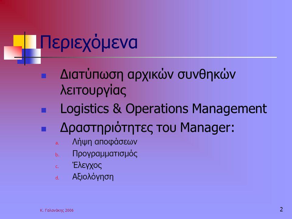 Κ. Γαλανάκης 2006 2 Περιεχόμενα Διατύπωση αρχικών συνθηκών λειτουργίας Logistics & Operations Management Δραστηριότητες του Manager: a. Λήψη αποφάσεων