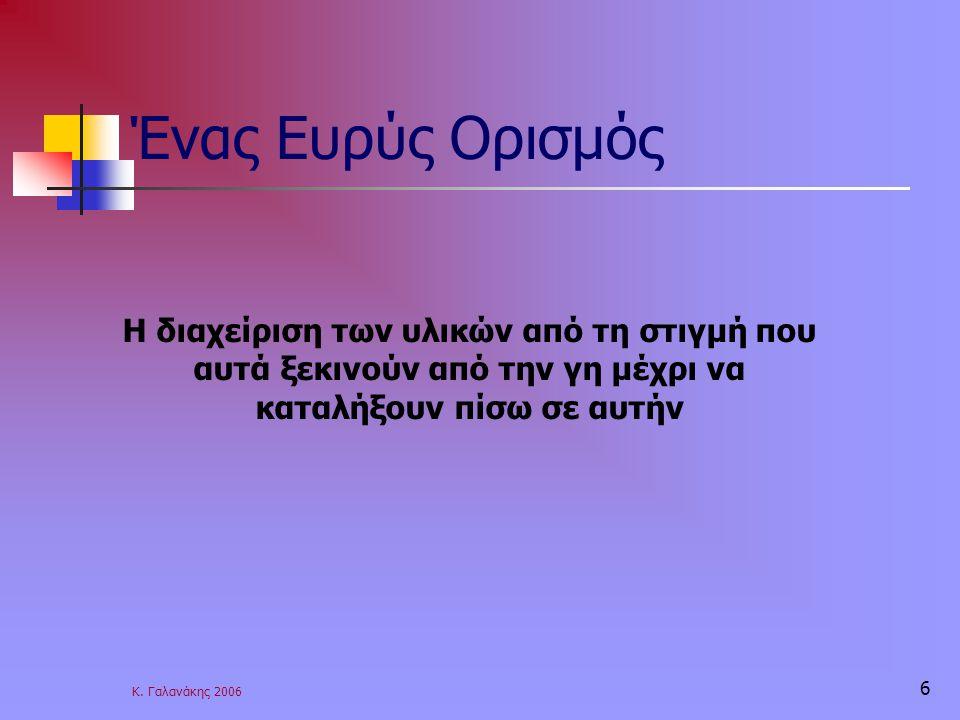 Κ. Γαλανάκης 2006 6 Ένας Ευρύς Ορισμός Η διαχείριση των υλικών από τη στιγμή που αυτά ξεκινούν από την γη μέχρι να καταλήξουν πίσω σε αυτήν