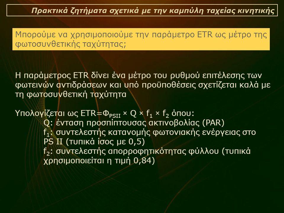 Πρακτικά ζητήματα σχετικά με την καμπύλη ταχείας κινητικής Η παράμετρος ETR δίνει ένα μέτρο του ρυθμού επιτέλεσης των φωτεινών αντιδράσεων και υπό προϋποθέσεις σχετίζεται καλά με τη φωτοσυνθετική ταχύτητα Υπολογίζεται ως ETR=Φ PSII × Q × f 1 × f 2 όπου: Q: ένταση προσπίπτουσας ακτινοβολίας (PAR) f 1 : συντελεστής κατανομής φωτονιακής ενέργειας στο PS II (τυπικά ίσος με 0,5) f 2 : συντελεστής απορροφητικότητας φύλλου (τυπικά χρησιμοποιείται η τιμή 0,84) Μπορούμε να χρησιμοποιούμε την παράμετρο ETR ως μέτρο της φωτοσυνθετικής ταχύτητας;