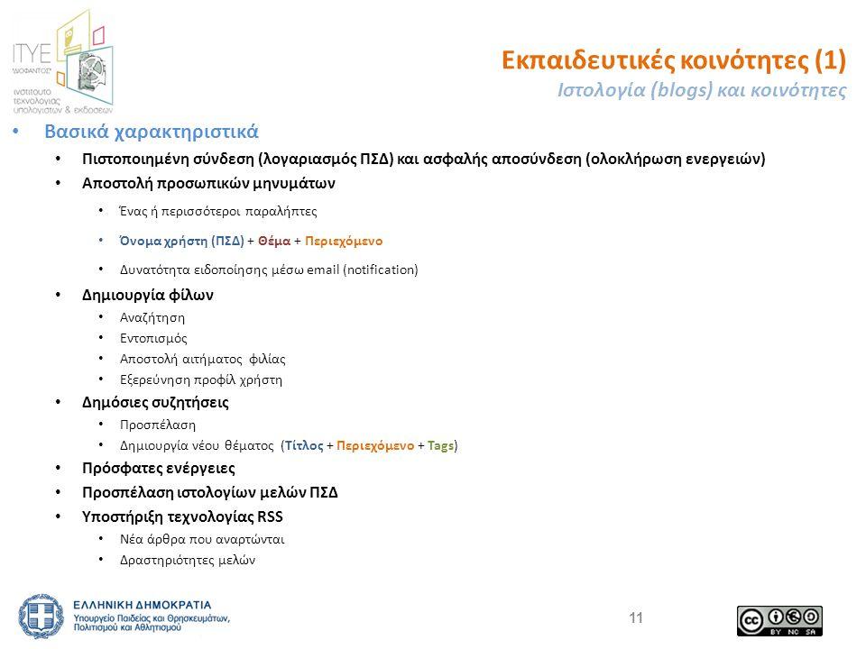 Εκπαιδευτικές κοινότητες (1) Ιστολογία (blogs) και κοινότητες Βασικά χαρακτηριστικά Πιστοποιημένη σύνδεση (λογαριασμός ΠΣΔ) και ασφαλής αποσύνδεση (ολοκλήρωση ενεργειών) Αποστολή προσωπικών μηνυμάτων Ένας ή περισσότεροι παραλήπτες Όνομα χρήστη (ΠΣΔ) + Θέμα + Περιεχόμενο Δυνατότητα ειδοποίησης μέσω email (notification) Δημιουργία φίλων Αναζήτηση Εντοπισμός Αποστολή αιτήματος φιλίας Εξερεύνηση προφίλ χρήστη Δημόσιες συζητήσεις Προσπέλαση Δημιουργία νέου θέματος (Τίτλος + Περιεχόμενο + Tags) Πρόσφατες ενέργειες Προσπέλαση ιστολογίων μελών ΠΣΔ Υποστήριξη τεχνολογίας RSS Νέα άρθρα που αναρτώνται Δραστηριότητες μελών 11