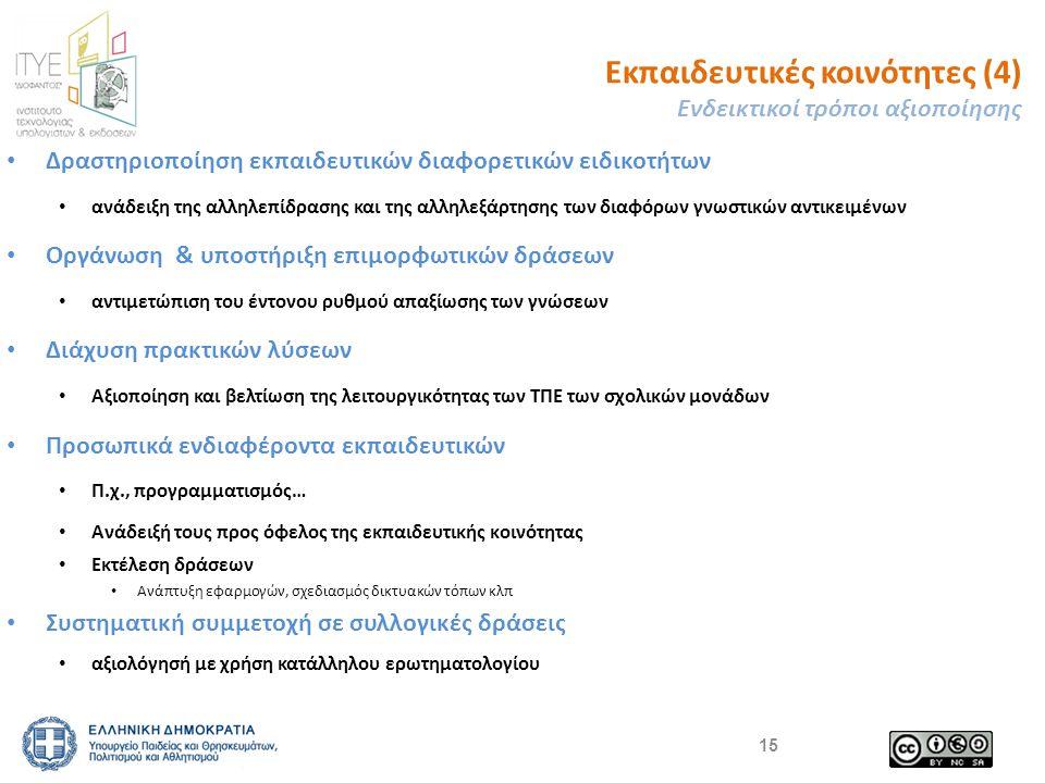 Εκπαιδευτικές κοινότητες (4) Ενδεικτικοί τρόποι αξιοποίησης Δραστηριοποίηση εκπαιδευτικών διαφορετικών ειδικοτήτων ανάδειξη της αλληλεπίδρασης και της αλληλεξάρτησης των διαφόρων γνωστικών αντικειμένων Οργάνωση & υποστήριξη επιμορφωτικών δράσεων αντιμετώπιση του έντονου ρυθμού απαξίωσης των γνώσεων Διάχυση πρακτικών λύσεων Αξιοποίηση και βελτίωση της λειτουργικότητας των ΤΠΕ των σχολικών μονάδων Προσωπικά ενδιαφέροντα εκπαιδευτικών Π.χ., προγραμματισμός… Ανάδειξή τους προς όφελος της εκπαιδευτικής κοινότητας Εκτέλεση δράσεων Ανάπτυξη εφαρμογών, σχεδιασμός δικτυακών τόπων κλπ Συστηματική συμμετοχή σε συλλογικές δράσεις αξιολόγησή με χρήση κατάλληλου ερωτηματολογίου 15
