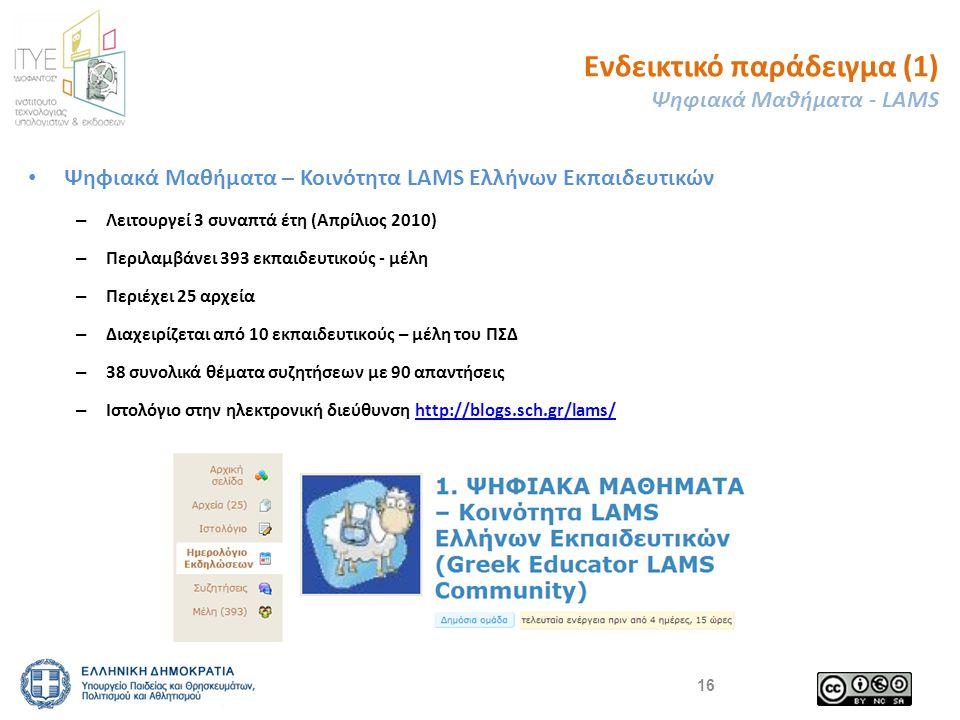 Ενδεικτικό παράδειγμα (1) Ψηφιακά Μαθήματα - LAMS 16 Ψηφιακά Μαθήματα – Κοινότητα LAMS Ελλήνων Εκπαιδευτικών – Λειτουργεί 3 συναπτά έτη (Απρίλιος 2010) – Περιλαμβάνει 393 εκπαιδευτικούς - μέλη – Περιέχει 25 αρχεία – Διαχειρίζεται από 10 εκπαιδευτικούς – μέλη του ΠΣΔ – 38 συνολικά θέματα συζητήσεων με 90 απαντήσεις – Ιστολόγιο στην ηλεκτρονική διεύθυνση http://blogs.sch.gr/lams/http://blogs.sch.gr/lams/