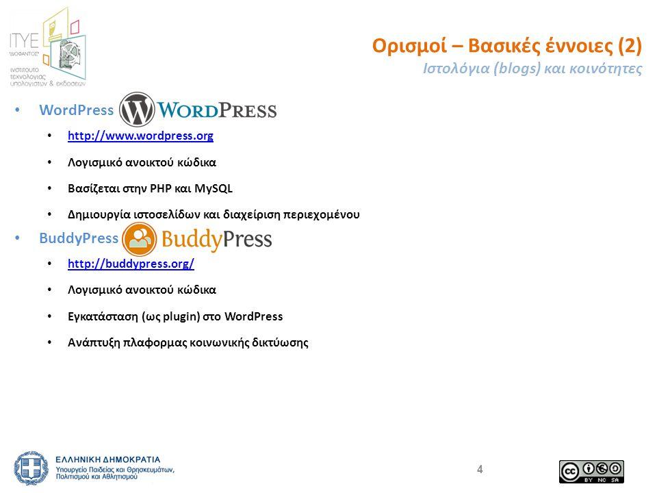 Ορισμοί – Βασικές έννοιες (2) Ιστολόγια (blogs) και κοινότητες WordPress http://www.wordpress.org Λογισμικό ανοικτού κώδικα Βασίζεται στην PHP και ΜySQL Δημιουργία ιστοσελίδων και διαχείριση περιεχομένου BuddyPress http://buddypress.org/ http://buddypress.org/ Λογισμικό ανοικτού κώδικα Εγκατάσταση (ως plugin) στο WordPress Ανάπτυξη πλαφορμας κοινωνικής δικτύωσης 4