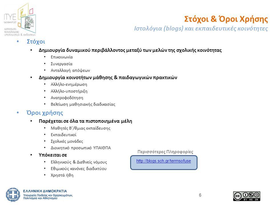 Στόχοι & Όροι Χρήσης Ιστολόγια (blogs) και εκπαιδευτικές κοινότητες Στόχοι Δημιουργία δυναμικού περιβάλλοντος μεταξύ των μελών της σχολικής κοινότητας Επικοινωνία Συνεργασία Ανταλλαγή απόψεων Δημιουργία κοινοτήτων μάθησης & παιδαγωγικών πρακτικών Αλλήλο-ενημέρωση Αλλήλο-υποστήριξη Ανατροφοδότηση Βελτίωση μαθησιακής διαδικασίας Όροι χρήσης Παρέχεται σε όλα τα πιστοποιημένα μέλη Μαθητές Β'/θμιας εκπαίδευσης Εκπαιδευτικοί Σχολικές μονάδες Διοικητικό προσωπικό ΥΠΑΙΘΠΑ Υπόκειται σε Ελληνικούς & Διεθνείς νόμους Εθιμικούς κανόνες διαδικτύου Χρηστά ήθη 6 http://blogs.sch.gr/termsofuse Περισσότερες Πληροφορίες