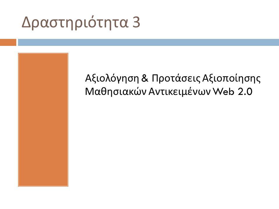Δραστηριότητα 3 Αξιολόγηση & Προτάσεις Αξιοποίησης Μαθησιακών Αντικειμένων Web 2.0