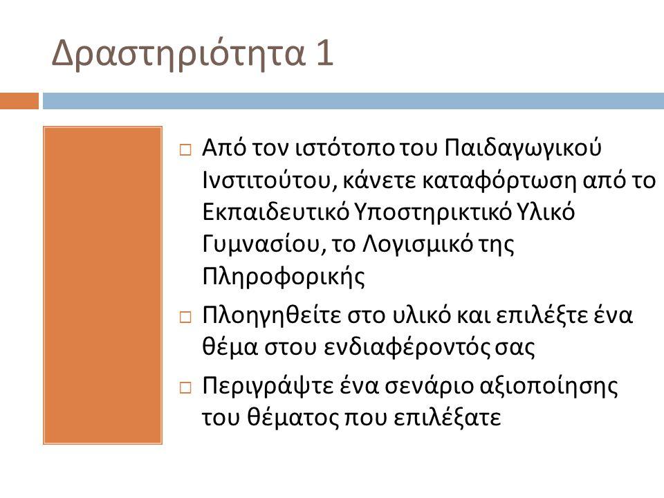 Δραστηριότητα 1  Από τον ιστότοπο του Παιδαγωγικού Ινστιτούτου, κάνετε καταφόρτωση από το Εκπαιδευτικό Υποστηρικτικό Υλικό Γυμνασίου, το Λογισμικό της Πληροφορικής  Πλοηγηθείτε στο υλικό και επιλέξτε ένα θέμα στου ενδιαφέροντός σας  Περιγράψτε ένα σενάριο αξιοποίησης του θέματος που επιλέξατε