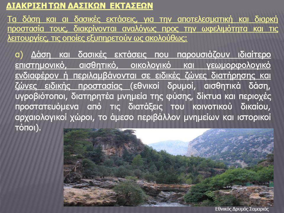 ΔΙΑΚΡΙΣΗ ΤΩΝ ΔΑΣΙΚΩΝ ΕΚΤΑΣΕΩΝ Τα δάση και αι δασικές εκτάσεις, για την αποτελεσματική και διαρκή προστασία τους, διακρίνονται αναλόγως προς την ωφελιμότητα και τις λειτουργίες, τις οποίες εξυπηρετούν ως ακολούθως: α) Δάση και δασικές εκτάσεις που παρουσιάζουν ιδιαίτερο επιστημονικό, αισθητικό, οικολογικό και γεωμορφολογικό ενδιαφέρον ή περιλαμβάνονται σε ειδικές ζώνες διατήρησης και ζώνες ειδικής προστασίας (εθνικοί δρυμοί, αισθητικά δάση, υγροβιότοποι, διατηρητέα μνημεία της φύσης, δίκτυα και περιοχές προστατευόμενα από τις διατάξεις του κοινοτικού δικαίου, αρχαιολογικοί χώροι, το άμεσο περιβάλλον μνημείων και ιστορικοί τόποι).