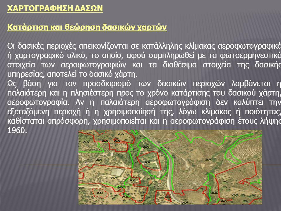 ΧΑΡΤΟΓΡΑΦΗΣΗ ΔΑΣΩΝ Κατάρτιση και θεώρηση δασικών χαρτών Οι δασικές περιοχές απεικονίζονται σε κατάλληλης κλίμακας αεροφωτογραφικό ή χαρτογραφικό υλικό, το οποίο, αφού συμπληρωθεί με τα φωτοερμηνευτικά στοιχεία των αεροφωτογραφιών και τα διαθέσιμα στοιχεία της δασικής υπηρεσίας, αποτελεί το δασικό χάρτη.