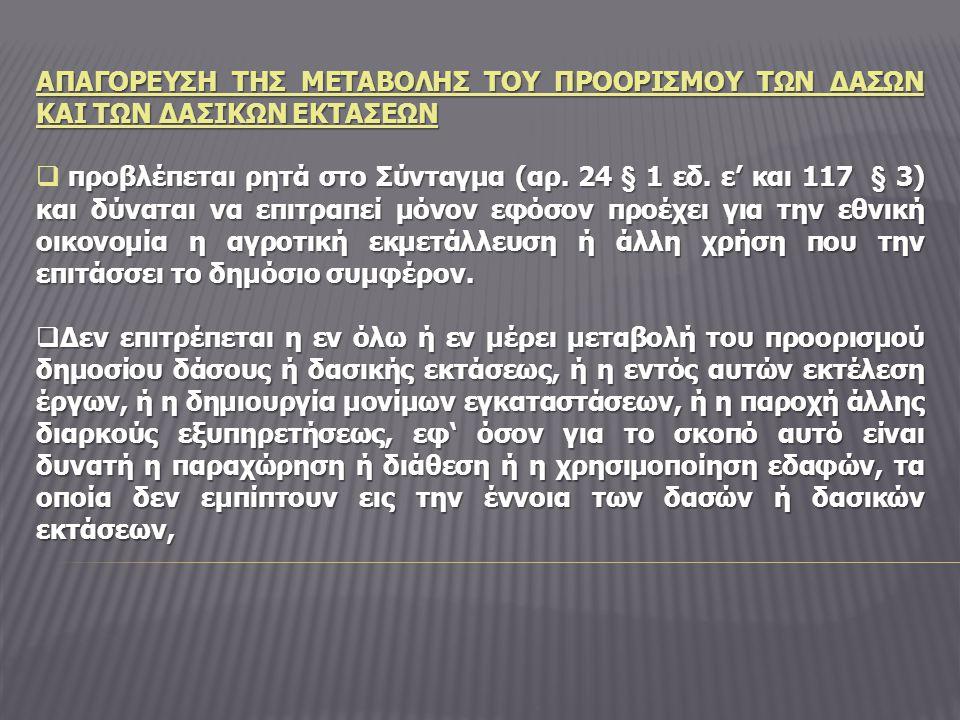 ΑΠΑΓΟΡΕΥΣΗ ΤΗΣ ΜΕΤΑΒΟΛΗΣ ΤΟΥ ΠΡΟΟΡΙΣΜΟΥ ΤΩΝ ΔΑΣΩΝ ΚΑΙ ΤΩΝ ΔΑΣΙΚΩΝ ΕΚΤΑΣΕΩΝ προβλέπεται ρητά στο Σύνταγμα (αρ. 24 § 1 εδ. ε' και 117 § 3) και δύναται ν