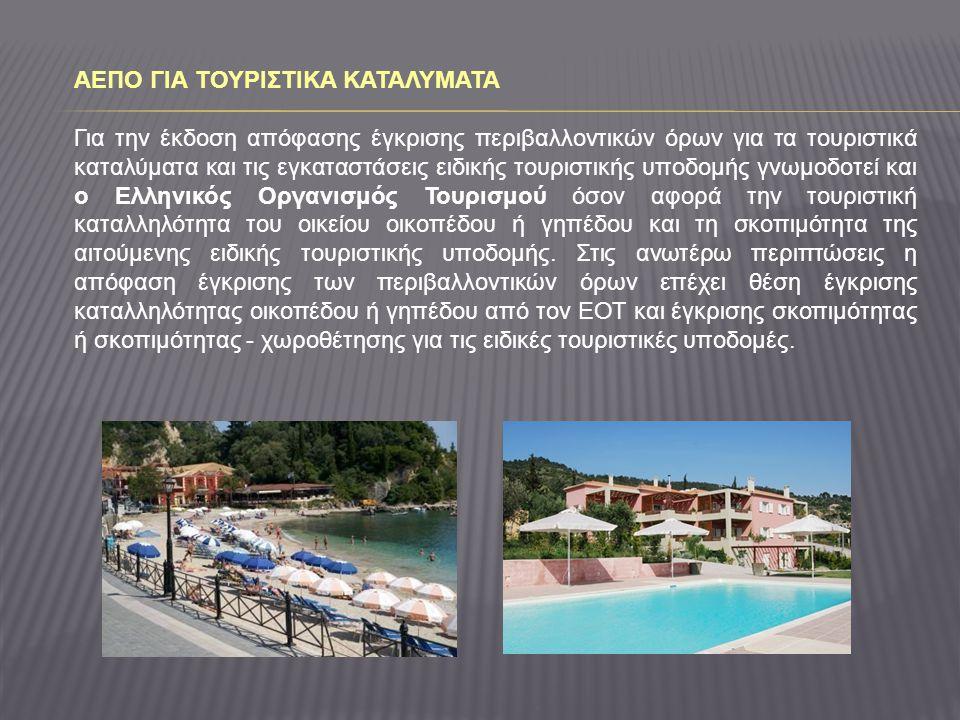ΑΕΠΟ ΓΙΑ ΤΟΥΡΙΣΤΙΚΑ ΚΑΤΑΛΥΜΑΤΑ Για την έκδοση απόφασης έγκρισης περιβαλλοντικών όρων για τα τουριστικά καταλύματα και τις εγκαταστάσεις ειδικής τουριστικής υποδομής γνωμοδοτεί και ο Ελληνικός Οργανισμός Τουρισμού όσον αφορά την τουριστική καταλληλότητα του οικείου οικοπέδου ή γηπέδου και τη σκοπιμότητα της αιτούμενης ειδικής τουριστικής υποδομής.
