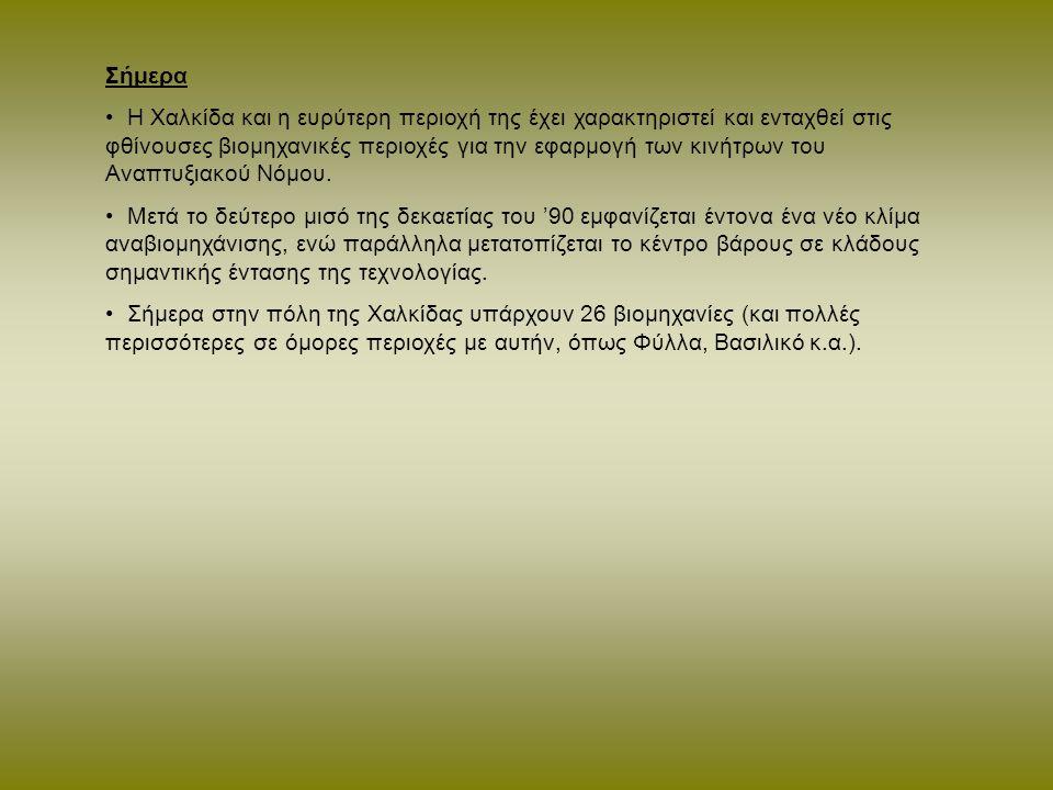 Σήμερα Η Χαλκίδα και η ευρύτερη περιοχή της έχει χαρακτηριστεί και ενταχθεί στις φθίνουσες βιομηχανικές περιοχές για την εφαρμογή των κινήτρων του Αναπτυξιακού Νόμου.
