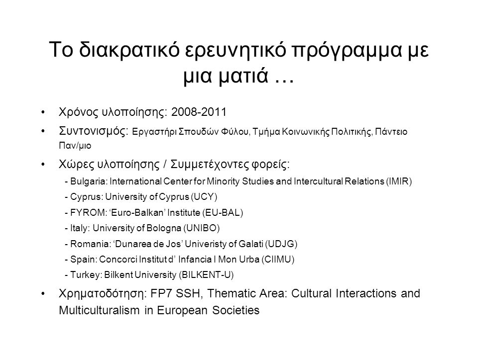 Το διακρατικό ερευνητικό πρόγραμμα με μια ματιά … Χρόνος υλοποίησης: 2008-2011 Συντονισμός: Εργαστήρι Σπουδών Φύλου, Τμήμα Κοινωνικής Πολιτικής, Πάντειο Παν/μιο Χώρες υλοποίησης / Συμμετέχοντες φορείς: - Bulgaria: International Center for Minority Studies and Intercultural Relations (IMIR) - Cyprus: University of Cyprus (UCY) - FYROM: 'Euro-Balkan' Institute (EU-BAL) - Italy: University of Bologna (UNIBO) - Romania: 'Dunarea de Jos' Univeristy of Galati (UDJG) - Spain: Concorci Institut d' Infancia I Mon Urba (CIIMU) - Turkey: Bilkent University (BILKENT-U) Χρηματοδότηση: FP7 SSH, Thematic Area: Cultural Interactions and Multiculturalism in European Societies