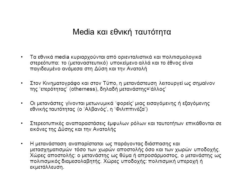 Media και εθνική ταυτότητα Τα εθνικά media κυριαρχούνται από οριενταλιστικά και πολιτισμολογικά στερεότυπα: το (μεταναστευτικό) υποκείμενο αλλά και το έθνος είναι παγιδευμένο ανάμεσα στη Δύση και την Ανατολή Στον Κινηματογράφο και στον Τύπο, η μετανάστευση λειτουργεί ως σημαίνον της 'ετερότητας' (otherness), δηλαδή μετανάστης='άλλος' Οι μετανάστες γίνονται μετωνυμικά 'φορείς' μιας εισαγόμενης ή εξαγόμενης εθνικής ταυτότητας (ο 'Αλβανός', η 'Φιλιππινέζα') Στερεοτυπικές αναπαραστάσεις έμφυλων ρόλων και ταυτοτήτων επικάθονται σε εικόνες της Δύσης και την Ανατολής Η μετανάσταση αναπαρίσταται ως παράγοντας διάσπασης και μετασχηματισμών τόσο των χωρών αποστολής όσο και των χωρών υποδοχής.