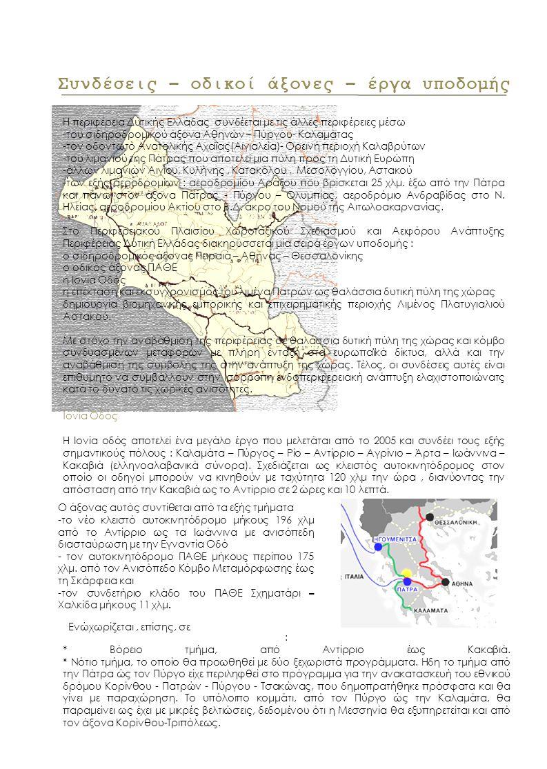 Η περιφέρεια Δυτικής Ελλάδας συνδέεται με τις άλλες περιφέρειες μέσω -του σιδηροδρομικού άξονα Αθηνών – Πύργου- Καλαμάτας -τον οδοντωτό Ανατολικής Αχαΐας(Αιγιαλεία)- Ορεινή περιοχή Καλαβρύτων -του λιμανιού της Πάτρας που αποτελεί μια πύλη προς τη Δυτική Ευρώπη -άλλων λιμανιών Αιγίου, Κυλήνης, Κατακόλου, Μεσολογγίου, Αστακού -των εξής αεροδρομίων : αεροδρομίου Αράξου που βρίσκεται 25 χλμ.