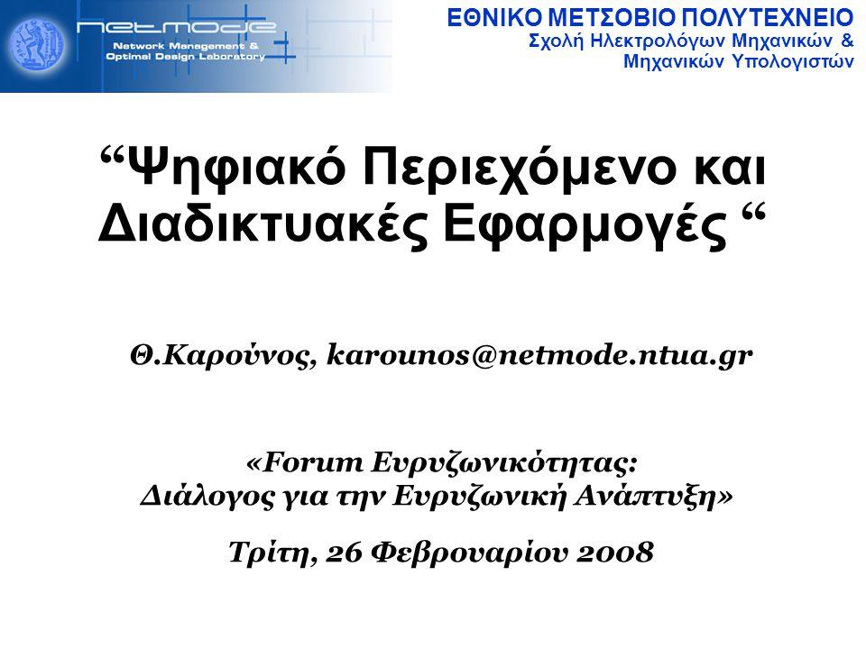 ΕΘΝΙΚΟ ΜΕΤΣΟΒΙΟ ΠΟΛΥΤΕΧΝΕΙΟ Σχολή Ηλεκτρολόγων Μηχανικών & Μηχανικών Υπολογιστών Ψηφιακό Περιεχόμενο και Διαδικτυακές Εφαρμογές Θ.Καρούνος, karounos@netmode.ntua.gr «Forum Ευρυζωνικότητας: Διάλογος για την Ευρυζωνική Ανάπτυξη» Τρίτη, 26 Φεβρουαρίου 2008
