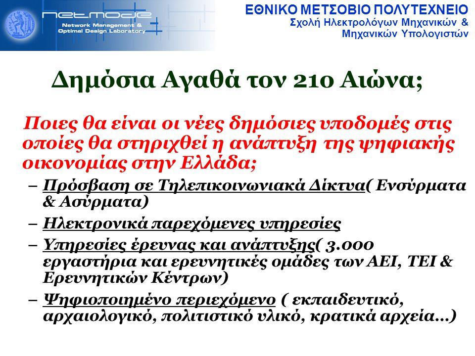 ΕΘΝΙΚΟ ΜΕΤΣΟΒΙΟ ΠΟΛΥΤΕΧΝΕΙΟ Σχολή Ηλεκτρολόγων Μηχανικών & Μηχανικών Υπολογιστών Δημόσια Αγαθά τον 21ο Αιώνα; Ποιες θα είναι οι νέες δημόσιες υποδομές στις οποίες θα στηριχθεί η ανάπτυξη της ψηφιακής οικονομίας στην Ελλάδα; – Πρόσβαση σε Τηλεπικοινωνιακά Δίκτυα( Ενσύρματα & Ασύρματα)  – Ηλεκτρονικά παρεχόμενες υπηρεσίες – Υπηρεσίες έρευνας και ανάπτυξης( 3.000 εργαστήρια και ερευνητικές ομάδες των ΑΕΙ, ΤΕΙ & Ερευνητικών Κέντρων)  – Ψηφιοποιημένο περιεχόμενο ( εκπαιδευτικό, αρχαιολογικό, πολιτιστικό υλικό, κρατικά αρχεία…) 