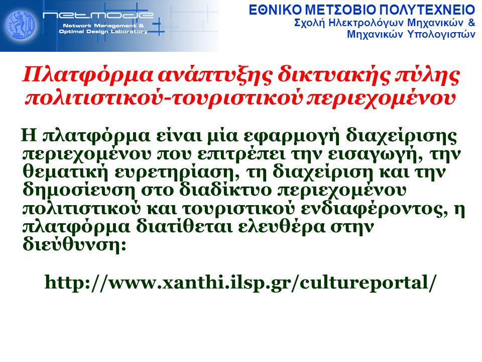 ΕΘΝΙΚΟ ΜΕΤΣΟΒΙΟ ΠΟΛΥΤΕΧΝΕΙΟ Σχολή Ηλεκτρολόγων Μηχανικών & Μηχανικών Υπολογιστών Πλατφόρμα ανάπτυξης δικτυακής πύλης πολιτιστικού-τουριστικού περιεχομένου Η πλατφόρμα είναι μία εφαρμογή διαχείρισης περιεχομένου που επιτρέπει την εισαγωγή, την θεματική ευρετηρίαση, τη διαχείριση και την δημοσίευση στο διαδίκτυο περιεχομένου πολιτιστικού και τουριστικού ενδιαφέροντος, η πλατφόρμα διατίθεται ελευθέρα στην διεύθυνση: http://www.xanthi.ilsp.gr/cultureportal/