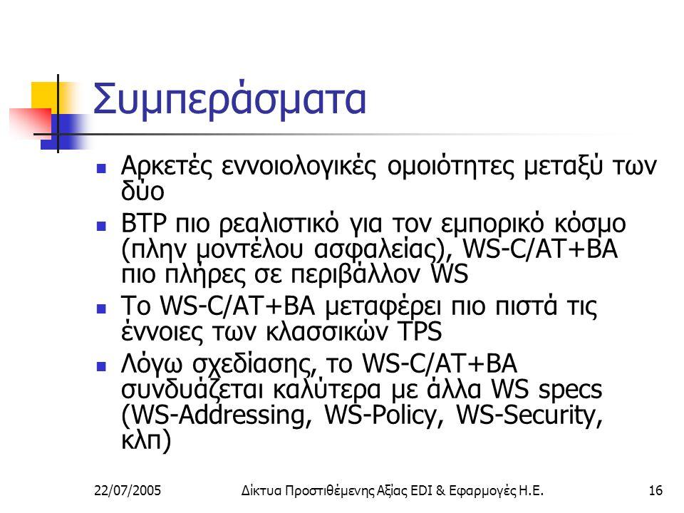 22/07/2005Δίκτυα Προστιθέμενης Αξίας EDI & Εφαρμογές Η.Ε.16 Συμπεράσματα Αρκετές εννοιολογικές ομοιότητες μεταξύ των δύο BTP πιο ρεαλιστικό για τον εμπορικό κόσμο (πλην μοντέλου ασφαλείας), WS-C/AT+BA πιο πλήρες σε περιβάλλον WS Το WS-C/AT+BA μεταφέρει πιο πιστά τις έννοιες των κλασσικών TPS Λόγω σχεδίασης, το WS-C/AT+BA συνδυάζεται καλύτερα με άλλα WS specs (WS-Addressing, WS-Policy, WS-Security, κλπ)