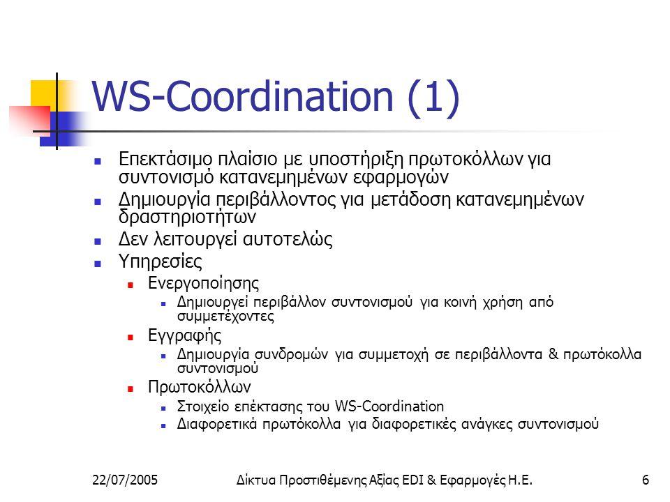 22/07/2005Δίκτυα Προστιθέμενης Αξίας EDI & Εφαρμογές Η.Ε.6 WS-Coordination (1) Επεκτάσιμο πλαίσιο με υποστήριξη πρωτοκόλλων για συντονισμό κατανεμημένων εφαρμογών Δημιουργία περιβάλλοντος για μετάδοση κατανεμημένων δραστηριοτήτων Δεν λειτουργεί αυτοτελώς Υπηρεσίες Ενεργοποίησης Δημιουργεί περιβάλλον συντονισμού για κοινή χρήση από συμμετέχοντες Εγγραφής Δημιουργία συνδρομών για συμμετοχή σε περιβάλλοντα & πρωτόκολλα συντονισμού Πρωτοκόλλων Στοιχείο επέκτασης του WS-Coordination Διαφορετικά πρωτόκολλα για διαφορετικές ανάγκες συντονισμού