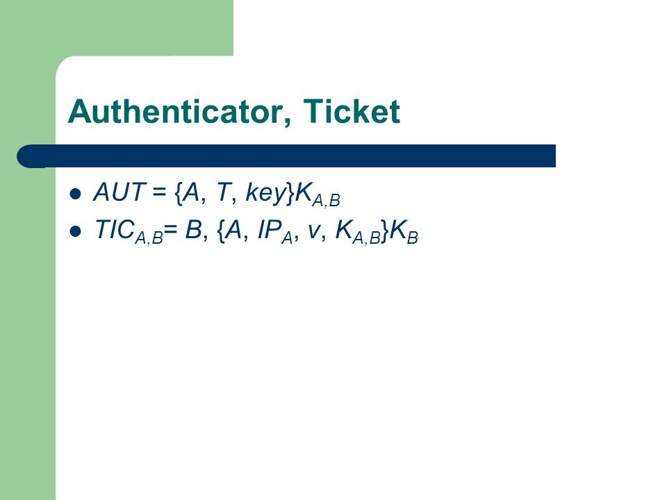 Authenticator, Ticket AUT = {A, T, key}K A,B TIC A,B = B, {A, IP A, v, K A,B }K B