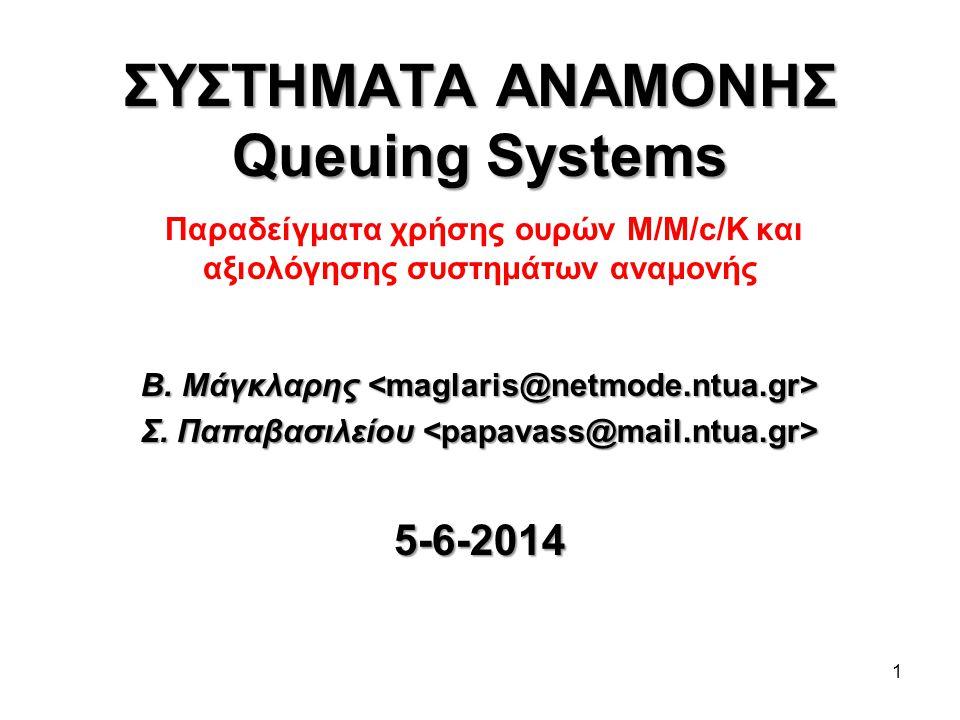 1 ΣΥΣΤΗΜΑΤΑ ΑΝΑΜΟΝΗΣ Queuing Systems ΣΥΣΤΗΜΑΤΑ ΑΝΑΜΟΝΗΣ Queuing Systems Παραδείγματα χρήσης ουρών Μ/Μ/c/K και αξιολόγησης συστημάτων αναμονής Β. Μάγκλ