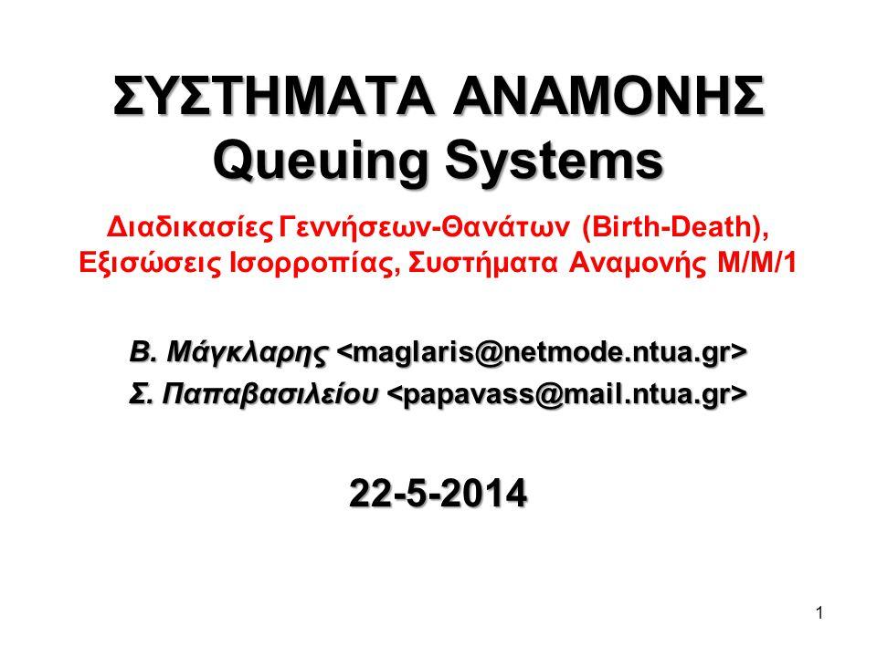 1 ΣΥΣΤΗΜΑΤΑ ΑΝΑΜΟΝΗΣ Queuing Systems ΣΥΣΤΗΜΑΤΑ ΑΝΑΜΟΝΗΣ Queuing Systems Διαδικασίες Γεννήσεων-Θανάτων (Birth-Death), Εξισώσεις Ισορροπίας, Συστήματα Α