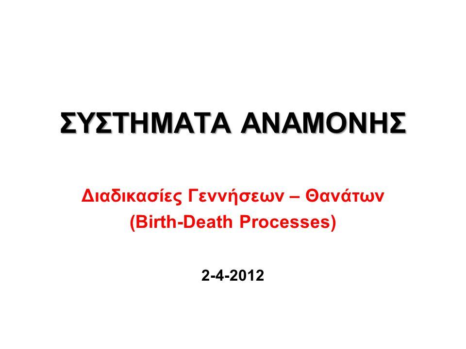 ΣΥΣΤΗΜΑΤΑ ΑΝΑΜΟΝΗΣ Διαδικασίες Γεννήσεων – Θανάτων (Birth-Death Processes) 2-4-2012