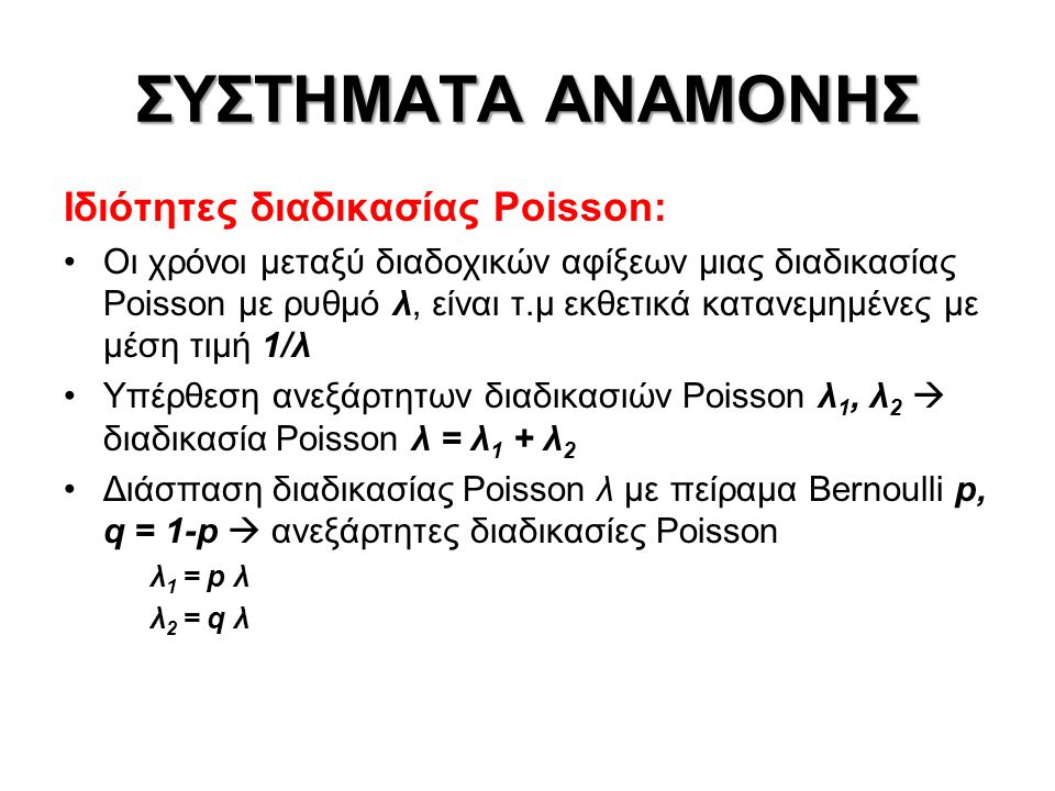 ΣΥΣΤΗΜΑΤΑ ΑΝΑΜΟΝΗΣ Ιδιότητες διαδικασίας Poisson: Οι χρόνοι μεταξύ διαδοχικών αφίξεων μιας διαδικασίας Poisson με ρυθμό λ, είναι τ.μ εκθετικά κατανεμημένες με μέση τιμή 1/λ Υπέρθεση ανεξάρτητων διαδικασιών Poisson λ 1, λ 2  διαδικασία Poisson λ = λ 1 + λ 2 Διάσπαση διαδικασίας Poisson λ με πείραμα Bernoulli p, q = 1-p  ανεξάρτητες διαδικασίες Poisson λ 1 = p λ λ 2 = q λ