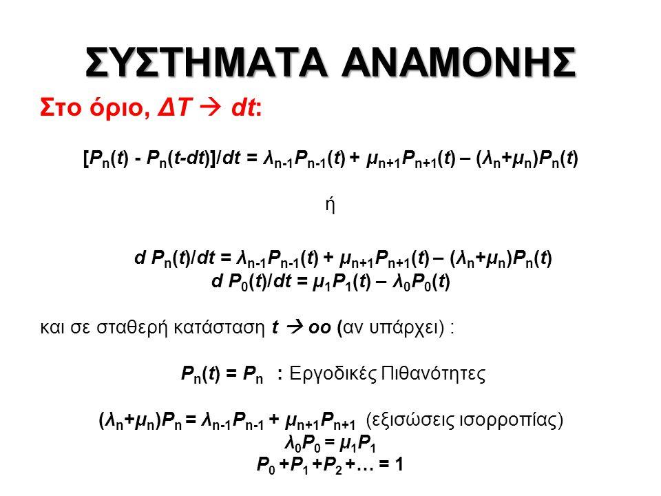 ΣΥΣΤΗΜΑΤΑ ΑΝΑΜΟΝΗΣ Στο όριο, ΔΤ  dt: [P n (t) - P n (t-dt)]/dt = λ n-1 P n-1 (t) + μ n+1 P n+1 (t) – (λ n +μ n )P n (t) ή d P n (t)/dt = λ n-1 P n-1 (t) + μ n+1 P n+1 (t) – (λ n +μ n )P n (t) d P 0 (t)/dt = μ 1 P 1 (t) – λ 0 P 0 (t) και σε σταθερή κατάσταση t  οο (αν υπάρχει) : P n (t) = P n : Εργοδικές Πιθανότητες (λ n +μ n )P n = λ n-1 P n-1 + μ n+1 P n+1 (εξισώσεις ισορροπίας) λ 0 P 0 = μ 1 P 1 P 0 +P 1 +P 2 +… = 1