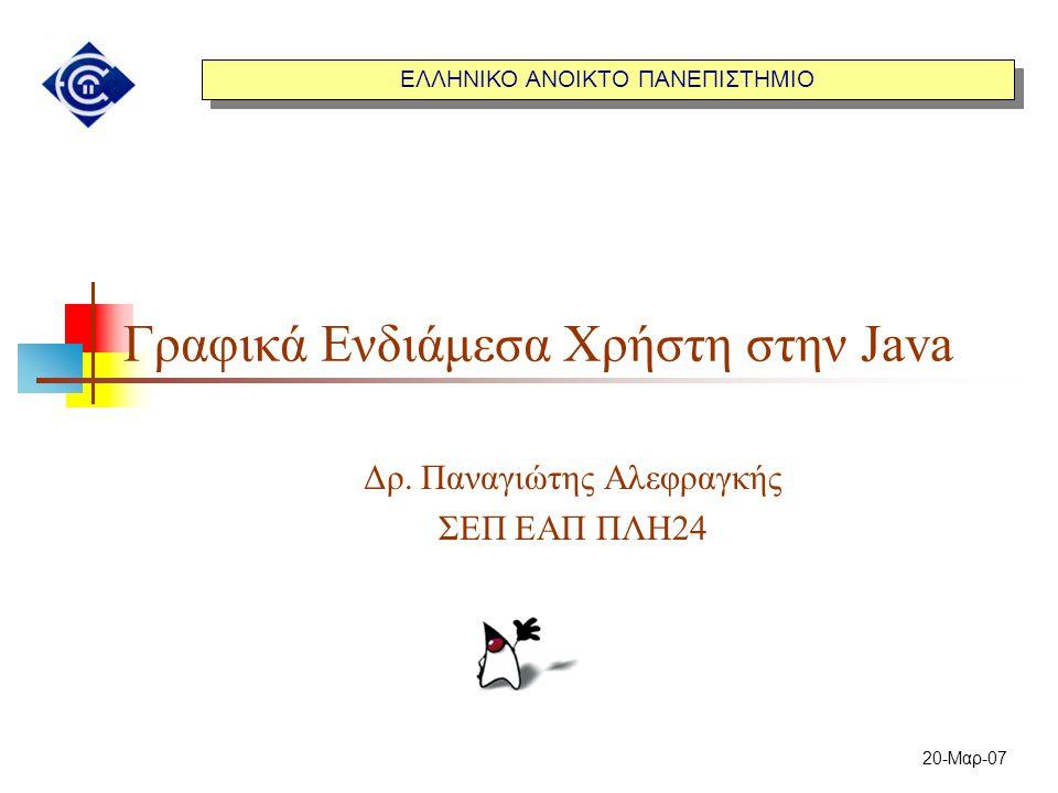 ΕΛΛΗΝΙΚΟ ΑΝΟΙΚΤΟ ΠΑΝΕΠΙΣΤΗΜΙΟ 20-Μαρ-07 Γραφικά Ενδιάμεσα Χρήστη στην Java Δρ. Παναγιώτης Αλεφραγκής ΣΕΠ ΕΑΠ ΠΛΗ24