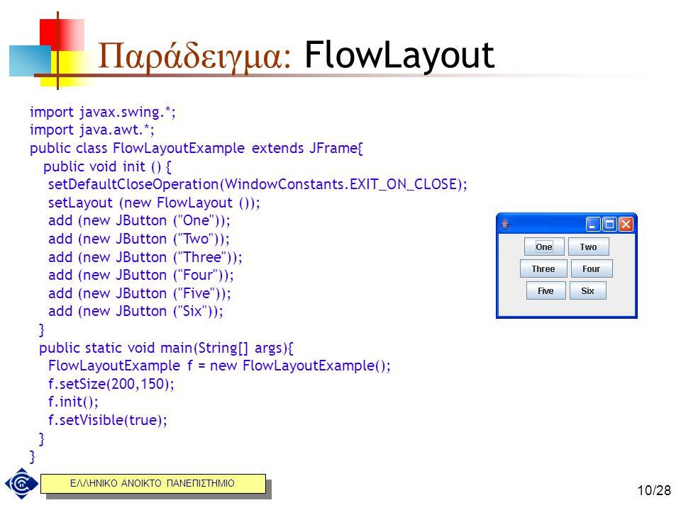 ΕΛΛΗΝΙΚΟ ΑΝΟΙΚΤΟ ΠΑΝΕΠΙΣΤΗΜΙΟ 10/28 Παράδειγμα: FlowLayout import javaχ.swing.*; import java.awt.*; public class FlowLayoutExample extends JFrame{ pub