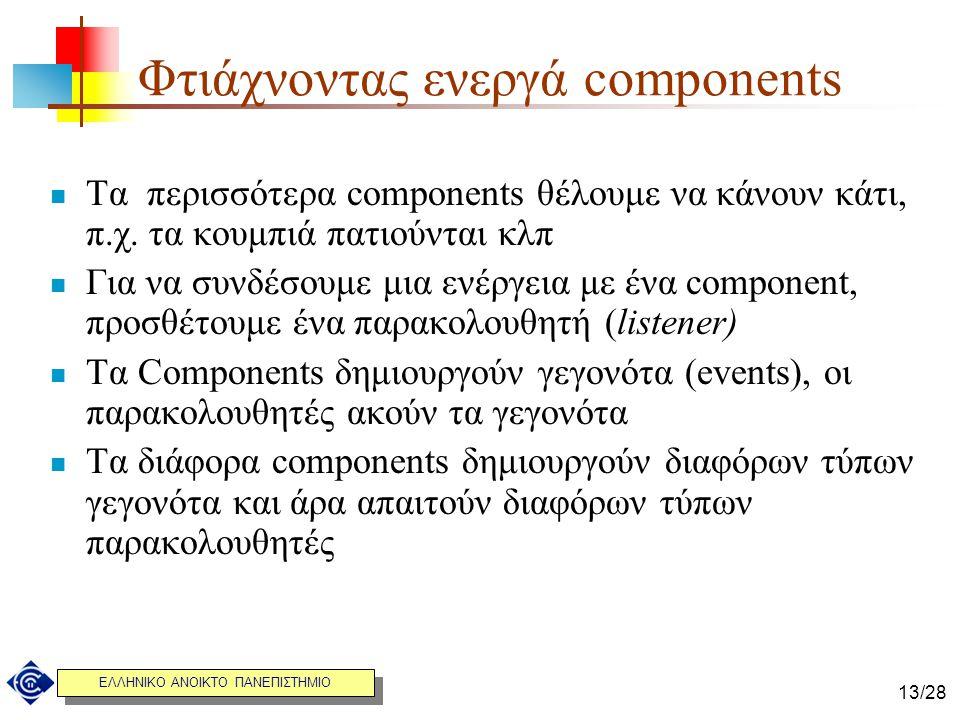 ΕΛΛΗΝΙΚΟ ΑΝΟΙΚΤΟ ΠΑΝΕΠΙΣΤΗΜΙΟ 13/28 Φτιάχνοντας ενεργά components Τα περισσότερα components θέλουμε να κάνουν κάτι, π.χ. τα κουμπιά πατιούνται κλπ Για