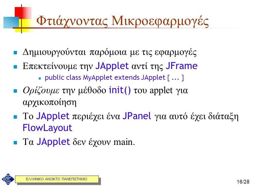 ΕΛΛΗΝΙΚΟ ΑΝΟΙΚΤΟ ΠΑΝΕΠΙΣΤΗΜΙΟ 16/28 Φτιάχνοντας Μικροεφαρμογές Δημιουργούνται παρόμοια με τις εφαρμογές Eπεκτείνουμε την JApplet αντί της JFrame publi