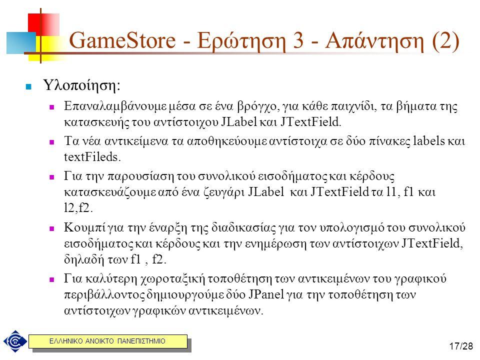 ΕΛΛΗΝΙΚΟ ΑΝΟΙΚΤΟ ΠΑΝΕΠΙΣΤΗΜΙΟ 17/28 GameStore - Ερώτηση 3 - Απάντηση (2) Υλοποίηση: Επαναλαμβάνουμε μέσα σε ένα βρόγχο, για κάθε παιχνίδι, τα βήματα τ