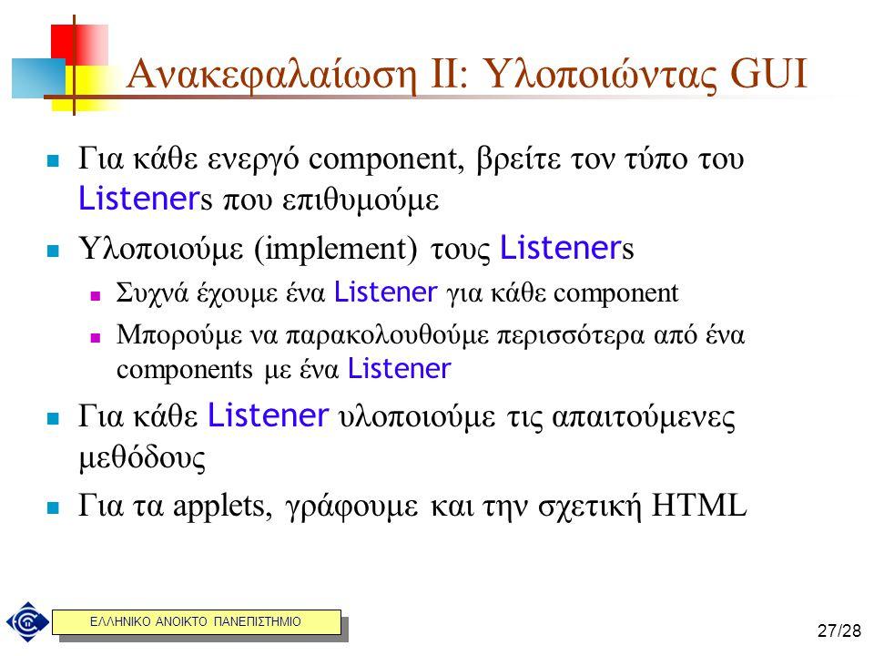 ΕΛΛΗΝΙΚΟ ΑΝΟΙΚΤΟ ΠΑΝΕΠΙΣΤΗΜΙΟ 27/28 Ανακεφαλαίωση IΙ: Υλοποιώντας GUI Για κάθε ενεργό component, βρείτε τον τύπο του Listener s που επιθυμούμε Υλοποιο