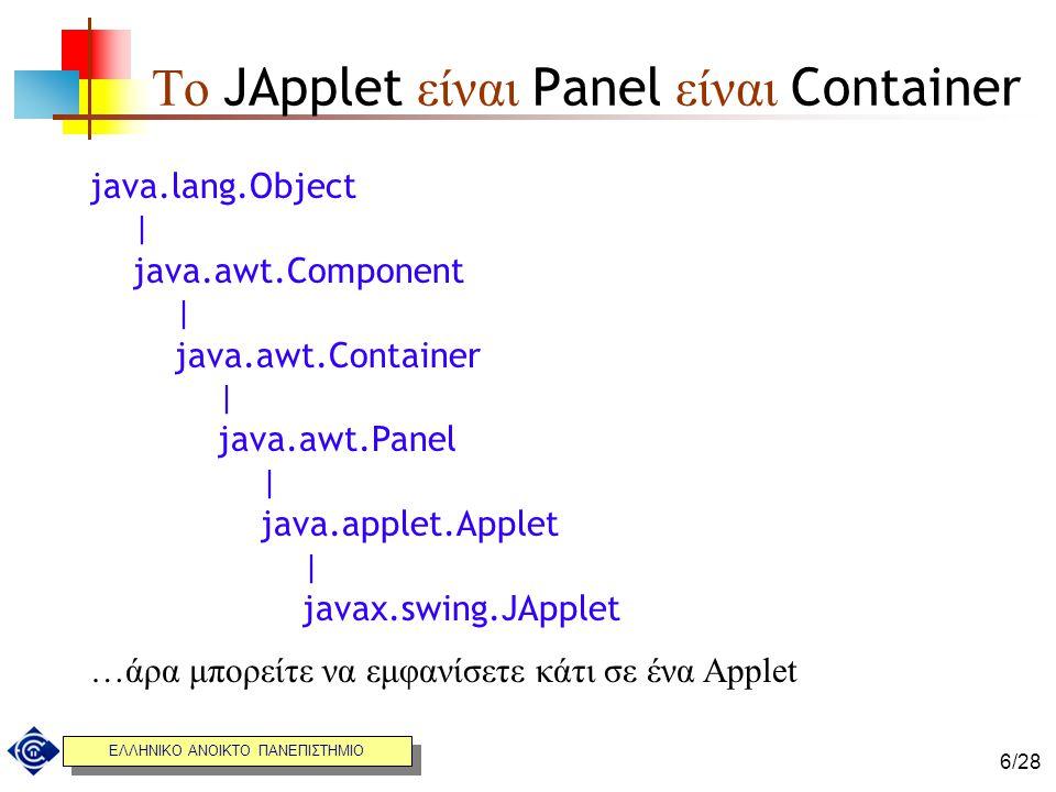 ΕΛΛΗΝΙΚΟ ΑΝΟΙΚΤΟ ΠΑΝΕΠΙΣΤΗΜΙΟ 6/28 Το JApplet είναι Panel είναι Container java.lang.Object | java.awt.Component | java.awt.Container | java.awt.Panel