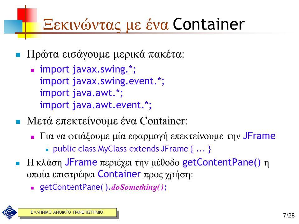 ΕΛΛΗΝΙΚΟ ΑΝΟΙΚΤΟ ΠΑΝΕΠΙΣΤΗΜΙΟ 7/28 Ξεκινώντας με ένα Container Πρώτα εισάγουμε μερικά πακέτα: import javax.swing.*; import javax.swing.event.*; import