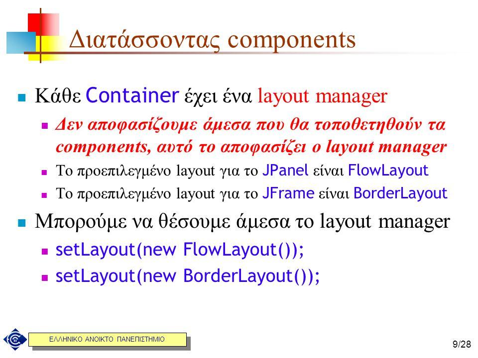 ΕΛΛΗΝΙΚΟ ΑΝΟΙΚΤΟ ΠΑΝΕΠΙΣΤΗΜΙΟ 9/28 Διατάσσοντας components Κάθε Container έχει ένα layout manager Δεν αποφασίζουμε άμεσα που θα τοποθετηθούν τα compon