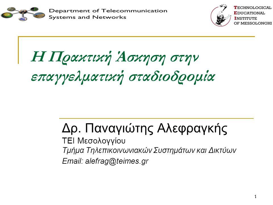 11 Η Πρακτική Άσκηση στην επαγγελματική σταδιοδρομία Δρ. Παναγιώτης Αλεφραγκής TEI Μεσολογγίου Τμήμα Τηλεπικοινωνιακών Συστημάτων και Δικτύων Email: a