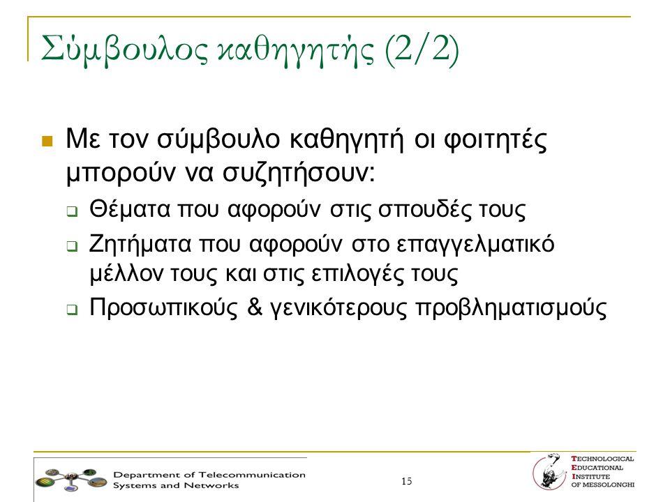 15 Σύμβουλος καθηγητής (2/2) Με τον σύμβουλο καθηγητή οι φοιτητές μπορούν να συζητήσουν:  Θέματα που αφορούν στις σπουδές τους  Ζητήματα που αφορούν