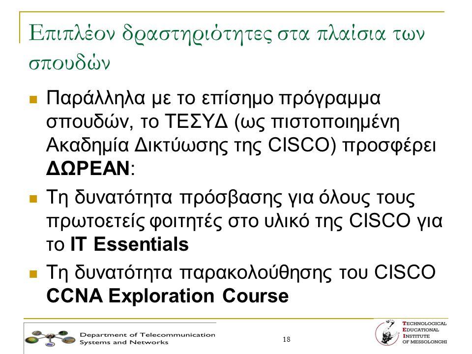 18 Επιπλέον δραστηριότητες στα πλαίσια των σπουδών Παράλληλα με το επίσημο πρόγραμμα σπουδών, το ΤΕΣΥΔ (ως πιστοποιημένη Ακαδημία Δικτύωσης της CISCO)