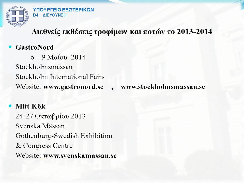ΥΠΟΥΡΓΕΙΟ ΕΞΩΤΕΡΙΚΩΝ Β4 ΔΙΕΥΘΥΝΣΗ Διεθνείς εκθέσεις τροφίμων και ποτών το 2013-2014 GastroNord 6 – 9 Μαίου 2014 Stockholmsmässan, Stockholm International Fairs Website: www.gastronord.se, www.stockholmsmassan.se Mitt Kök 24-27 Οκτωβρίου 2013 Svenska Mässan, Gothenburg-Swedish Exhibition & Congress Centre Website: www.svenskamassan.se