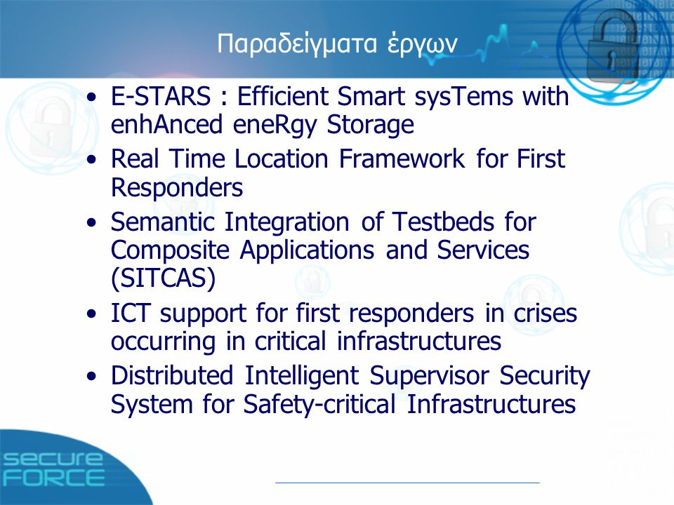 Παραδείγματα έργων E-STARS : Efficient Smart sysTems with enhAnced eneRgy Storage Real Time Location Framework for First Responders Semantic Integration of Testbeds for Composite Applications and Services (SITCAS) ICT support for first responders in crises occurring in critical infrastructures Distributed Intelligent Supervisor Security System for Safety-critical Infrastructures