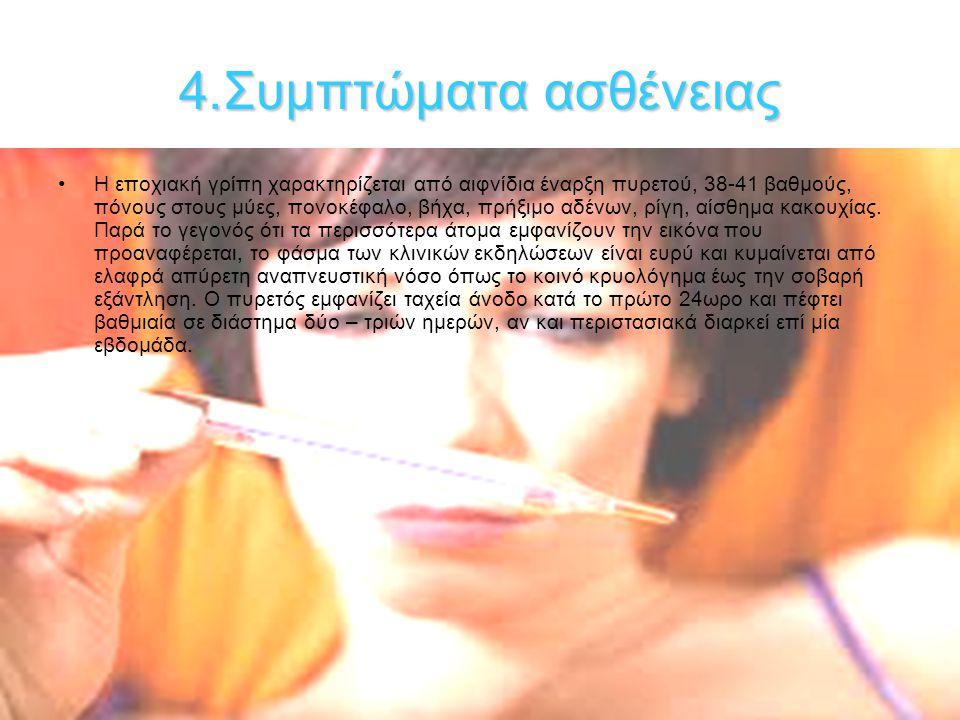 4.Συμπτώματαασθένειας 4.Συμπτώματα ασθένειας Η εποχιακή γρίπη χαρακτηρίζεται από αιφνίδια έναρξη πυρετού, 38-41 βαθμούς, πόνους στους μύες, πονοκέφαλο