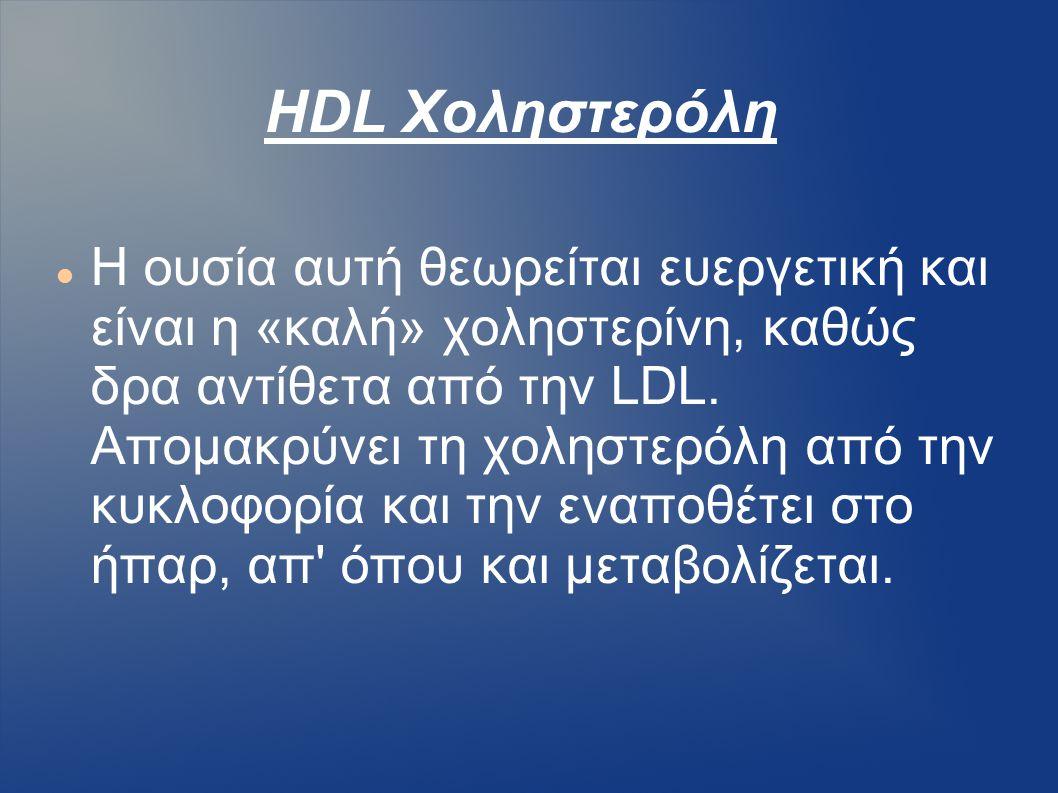HDL Χοληστερόλη Η ουσία αυτή θεωρείται ευεργετική και είναι η «καλή» χοληστερίνη, καθώς δρα αντίθετα από την LDL. Απομακρύνει τη χοληστερόλη από την κ