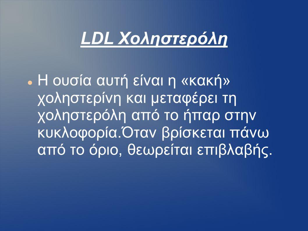 LDL Χοληστερόλη Η ουσία αυτή είναι η «κακή» χοληστερίνη και μεταφέρει τη χοληστερόλη από το ήπαρ στην κυκλοφορία.Όταν βρίσκεται πάνω από το όριο, θεωρ